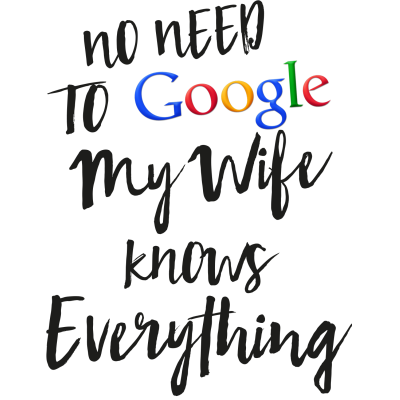 No need to GOOGLE My wife knows everything