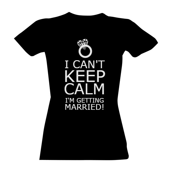 Tričko s potiskem I can't keep calm. I'm getting married!