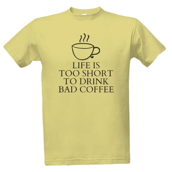 Tričko s potiskem life is too short to drink bad coffee